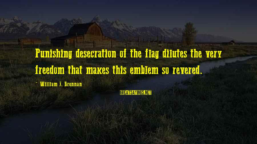 William Brennan Sayings By William J. Brennan: Punishing desecration of the flag dilutes the very freedom that makes this emblem so revered.