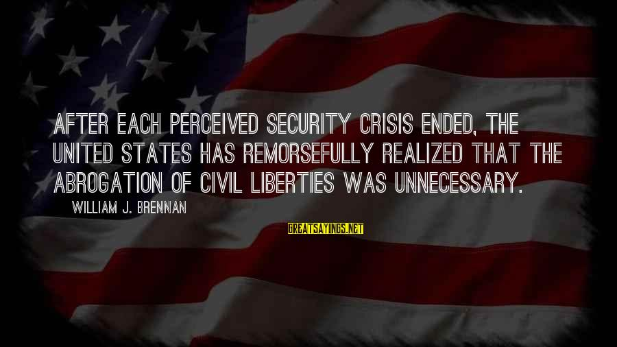 William Brennan Sayings By William J. Brennan: After each perceived security crisis ended, the United States has remorsefully realized that the abrogation