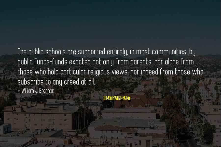 William Brennan Sayings By William J. Brennan: The public schools are supported entirely, in most communities, by public funds-funds exacted not only