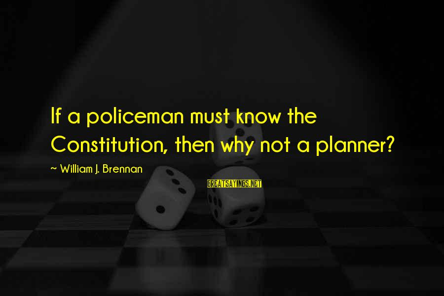William Brennan Sayings By William J. Brennan: If a policeman must know the Constitution, then why not a planner?