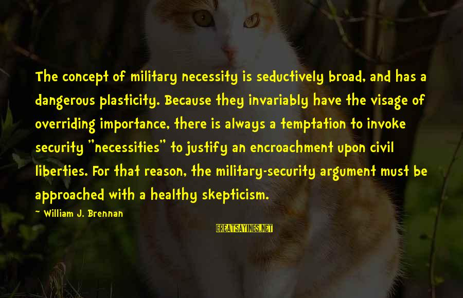 William Brennan Sayings By William J. Brennan: The concept of military necessity is seductively broad, and has a dangerous plasticity. Because they