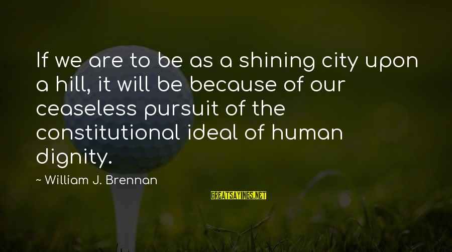 William Brennan Sayings By William J. Brennan: If we are to be as a shining city upon a hill, it will be