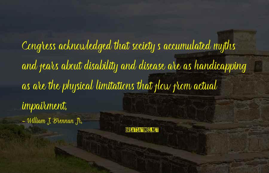 William Brennan Sayings By William J. Brennan Jr.: Congress acknowledged that society's accumulated myths and fears about disability and disease are as handicapping