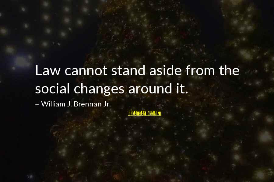 William Brennan Sayings By William J. Brennan Jr.: Law cannot stand aside from the social changes around it.