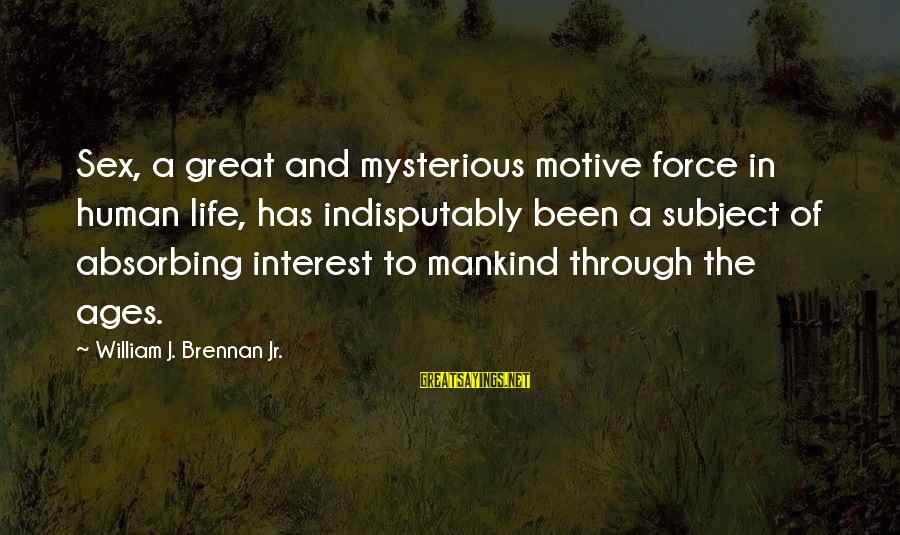 William Brennan Sayings By William J. Brennan Jr.: Sex, a great and mysterious motive force in human life, has indisputably been a subject