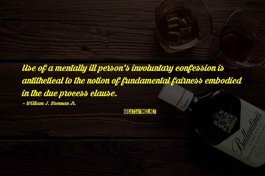 William Brennan Sayings By William J. Brennan Jr.: Use of a mentally ill person's involuntary confession is antithetical to the notion of fundamental