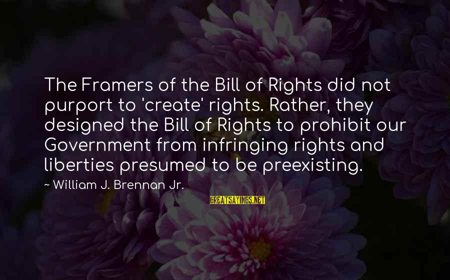 William Brennan Sayings By William J. Brennan Jr.: The Framers of the Bill of Rights did not purport to 'create' rights. Rather, they
