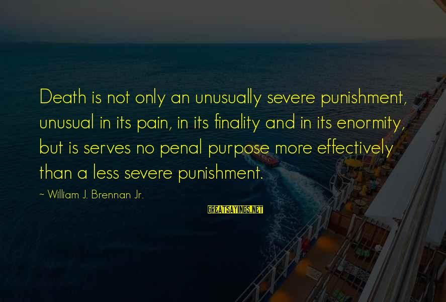 William Brennan Sayings By William J. Brennan Jr.: Death is not only an unusually severe punishment, unusual in its pain, in its finality