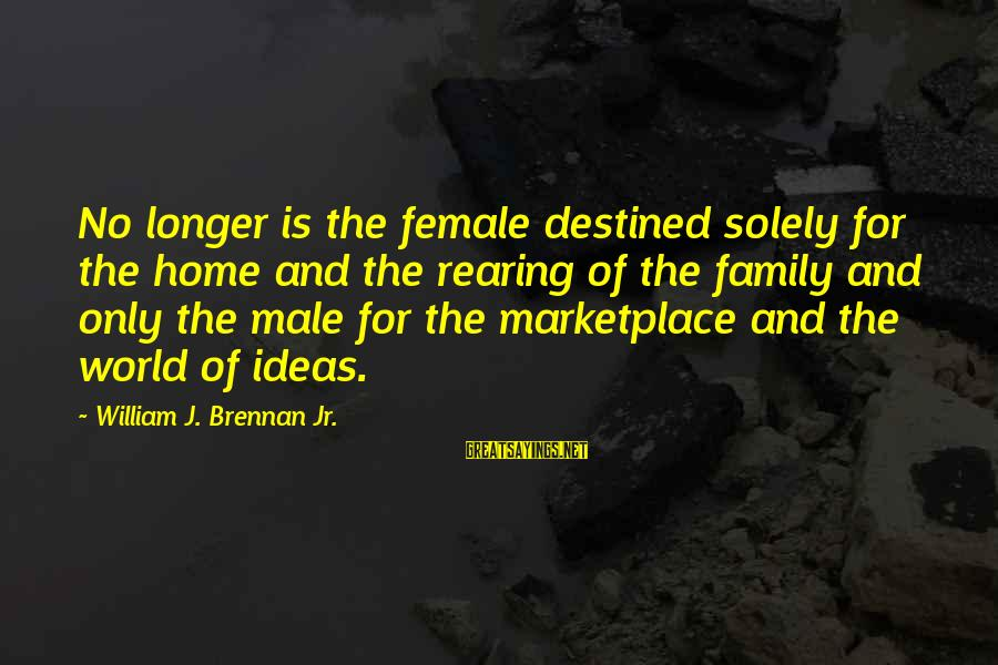 William Brennan Sayings By William J. Brennan Jr.: No longer is the female destined solely for the home and the rearing of the