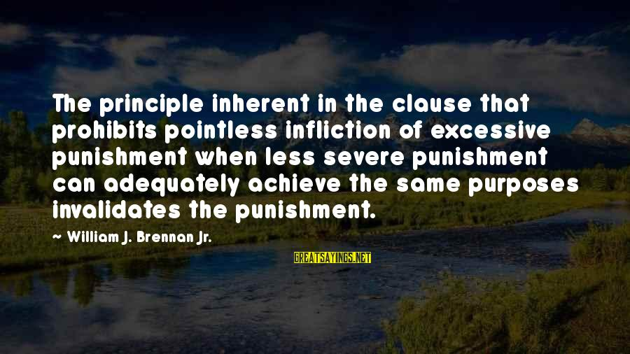 William Brennan Sayings By William J. Brennan Jr.: The principle inherent in the clause that prohibits pointless infliction of excessive punishment when less