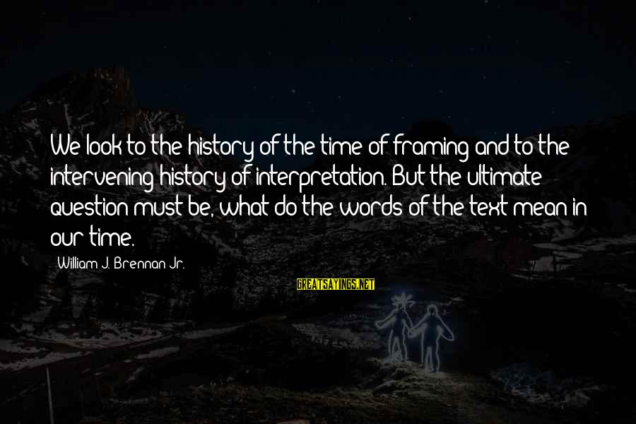 William Brennan Sayings By William J. Brennan Jr.: We look to the history of the time of framing and to the intervening history
