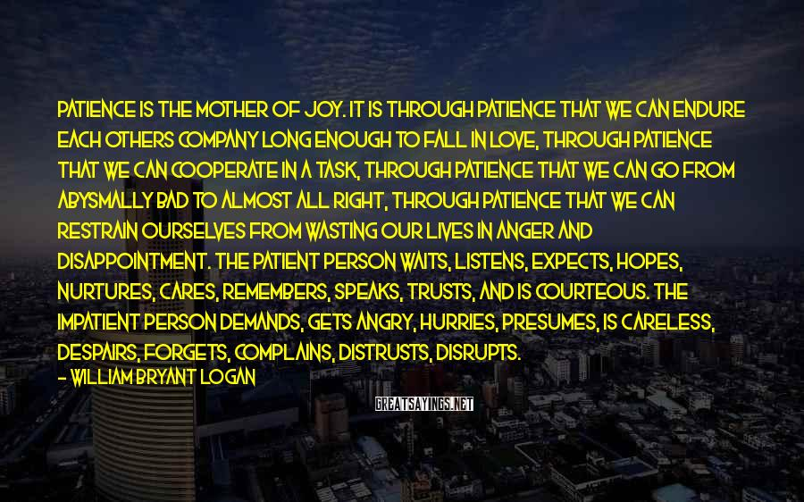 William Bryant Logan Sayings: Patience is the mother of joy. It is through patience that we can endure each