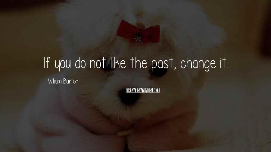 William Burton Sayings: If you do not like the past, change it.