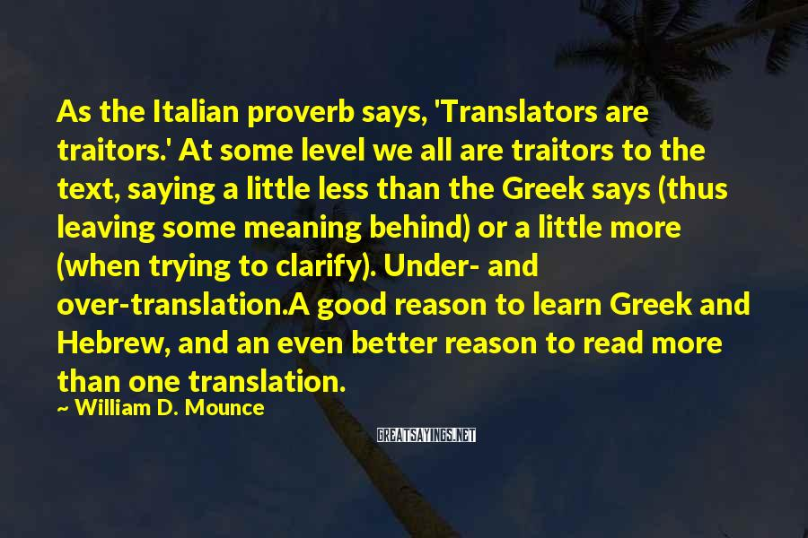 William D. Mounce Sayings: As the Italian proverb says, 'Translators are traitors.' At some level we all are traitors
