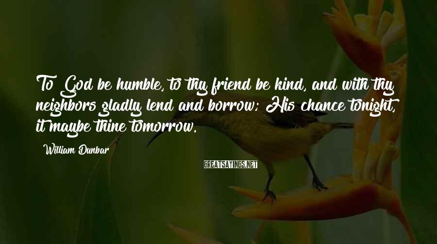 William Dunbar Sayings: To God be humble, to thy friend be kind, and with thy neighbors gladly lend