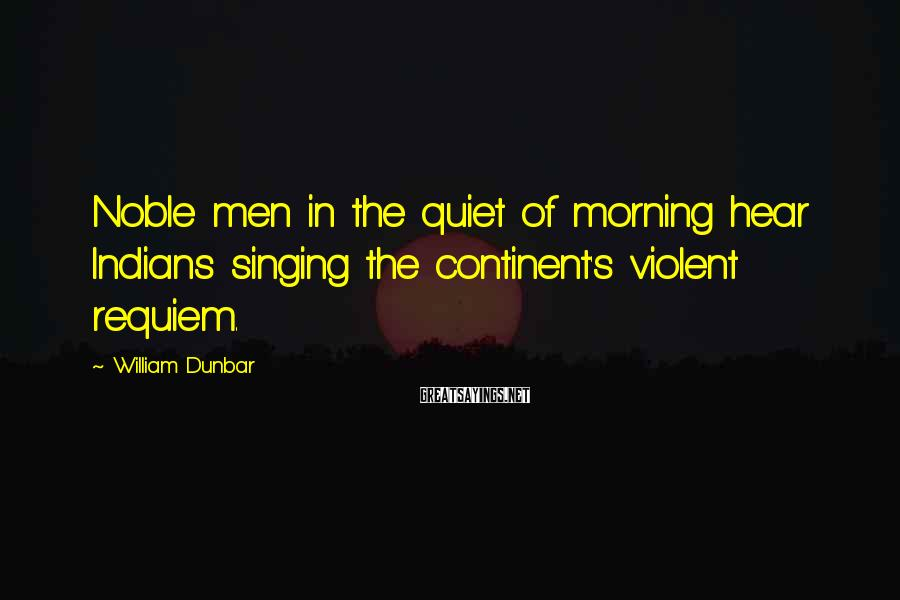 William Dunbar Sayings: Noble men in the quiet of morning hear Indians singing the continent's violent requiem.