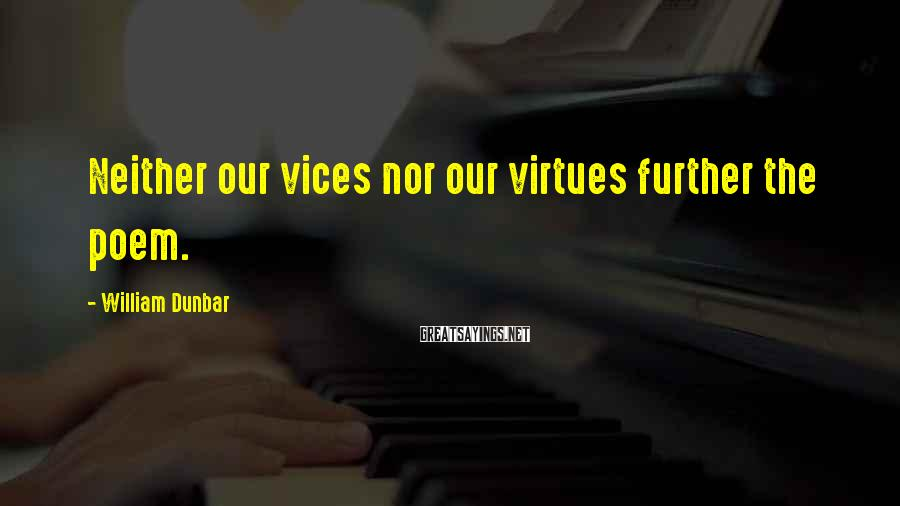 William Dunbar Sayings: Neither our vices nor our virtues further the poem.