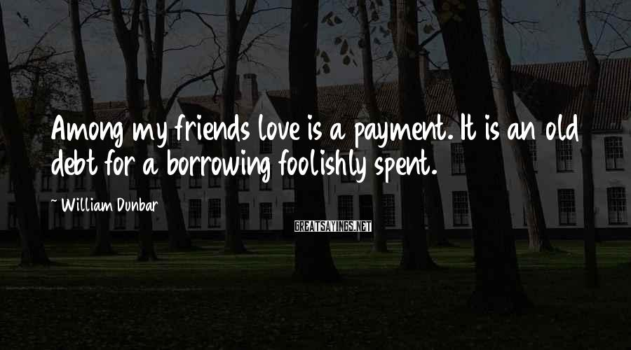 William Dunbar Sayings: Among my friends love is a payment. It is an old debt for a borrowing