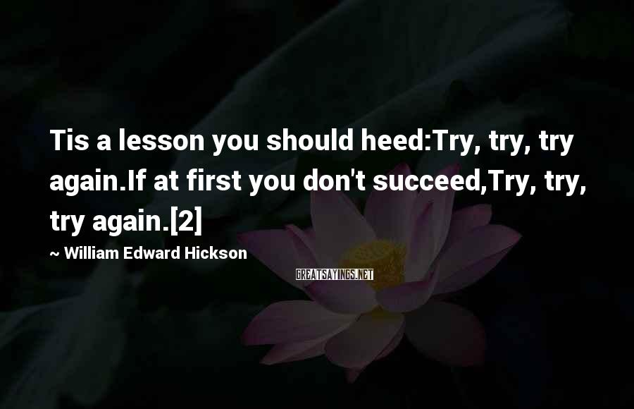 William Edward Hickson Sayings: Tis a lesson you should heed:Try, try, try again.If at first you don't succeed,Try, try,