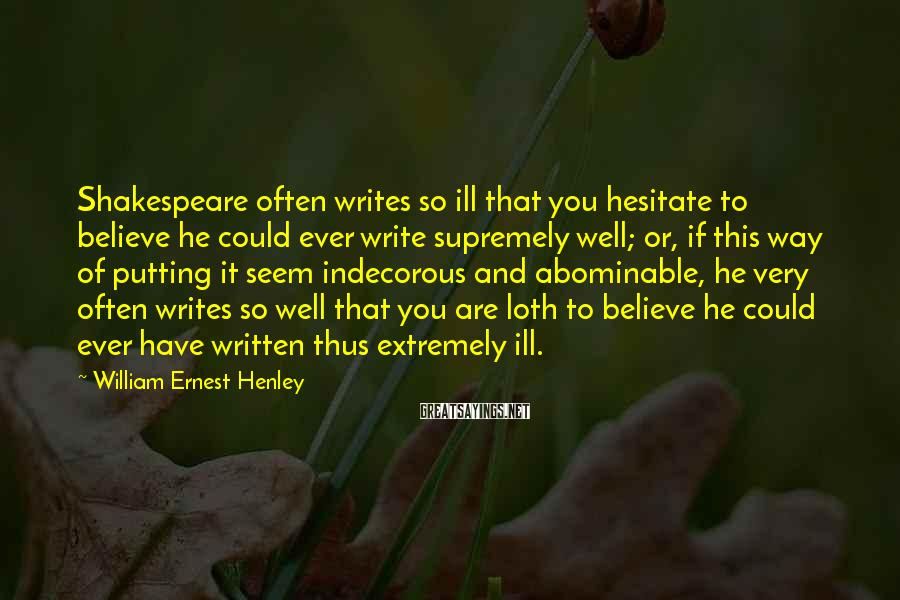 William Ernest Henley Sayings: Shakespeare often writes so ill that you hesitate to believe he could ever write supremely