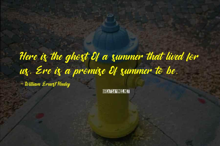 William Ernest Henley Sayings: Here is the ghost Of a summer that lived for us, Ere is a promise