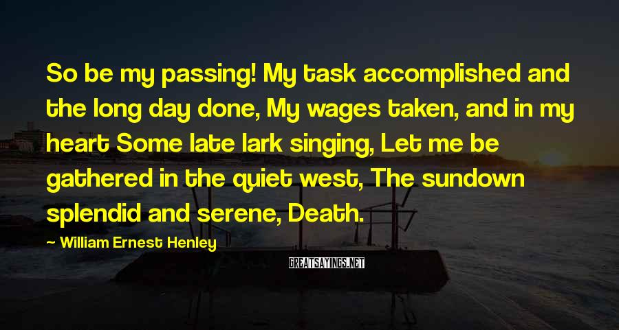 William Ernest Henley Sayings: So be my passing! My task accomplished and the long day done, My wages taken,