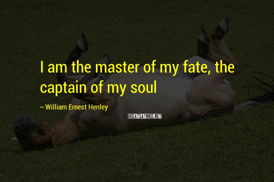 William Ernest Henley Sayings: I am the master of my fate, the captain of my soul