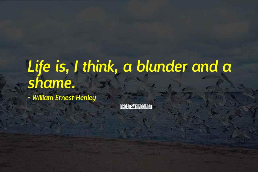 William Ernest Henley Sayings: Life is, I think, a blunder and a shame.