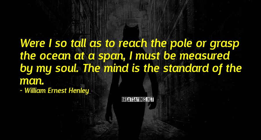 William Ernest Henley Sayings: Were I so tall as to reach the pole or grasp the ocean at a