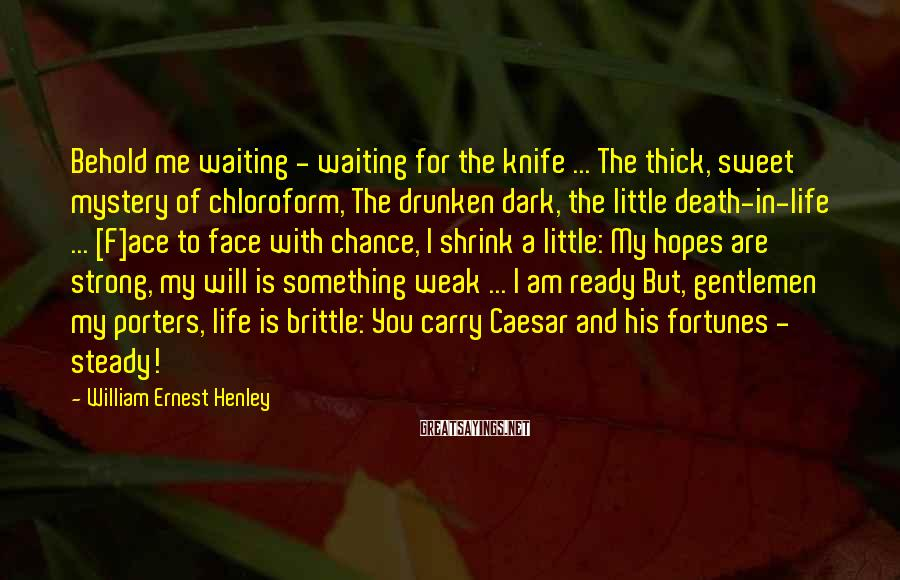 William Ernest Henley Sayings: Behold me waiting - waiting for the knife ... The thick, sweet mystery of chloroform,