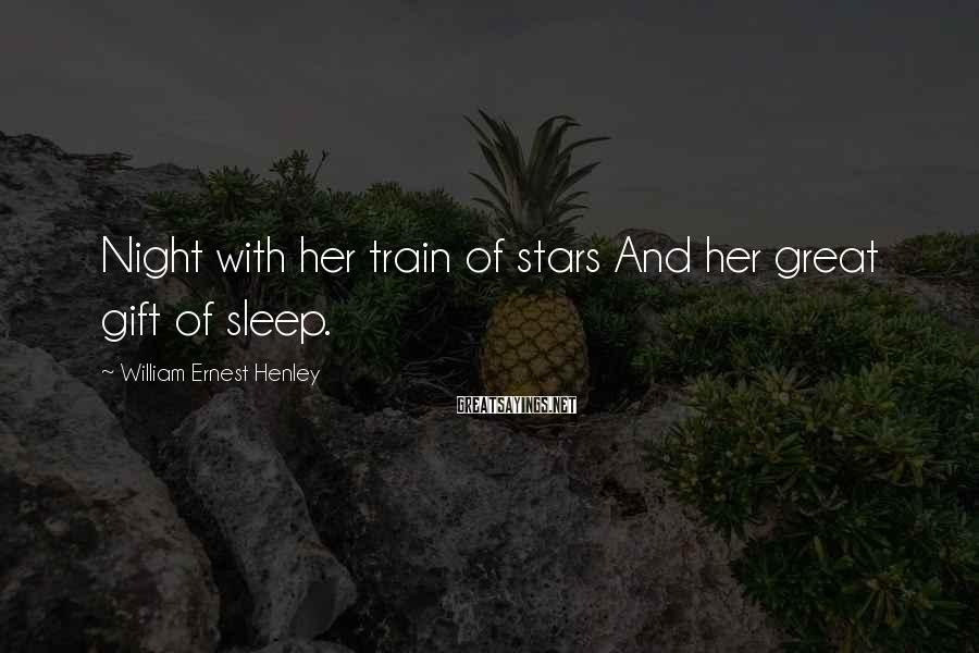 William Ernest Henley Sayings: Night with her train of stars And her great gift of sleep.