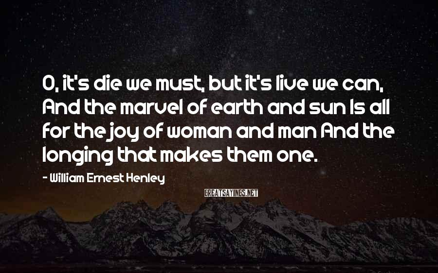 William Ernest Henley Sayings: O, it's die we must, but it's live we can, And the marvel of earth