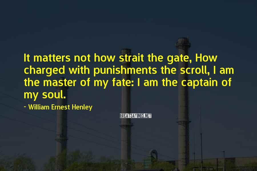William Ernest Henley Sayings: It matters not how strait the gate, How charged with punishments the scroll, I am