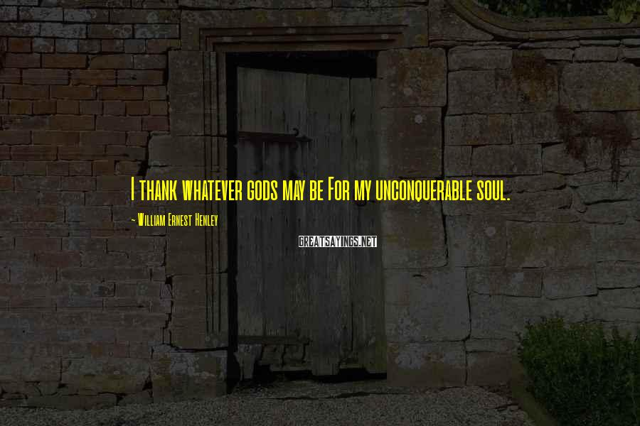 William Ernest Henley Sayings: I thank whatever gods may be For my unconquerable soul.