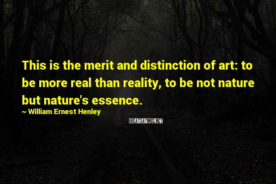 William Ernest Henley Sayings: This is the merit and distinction of art: to be more real than reality, to
