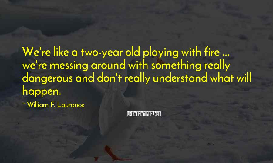 William F. Laurance Sayings: We're like a two-year old playing with fire ... we're messing around with something really