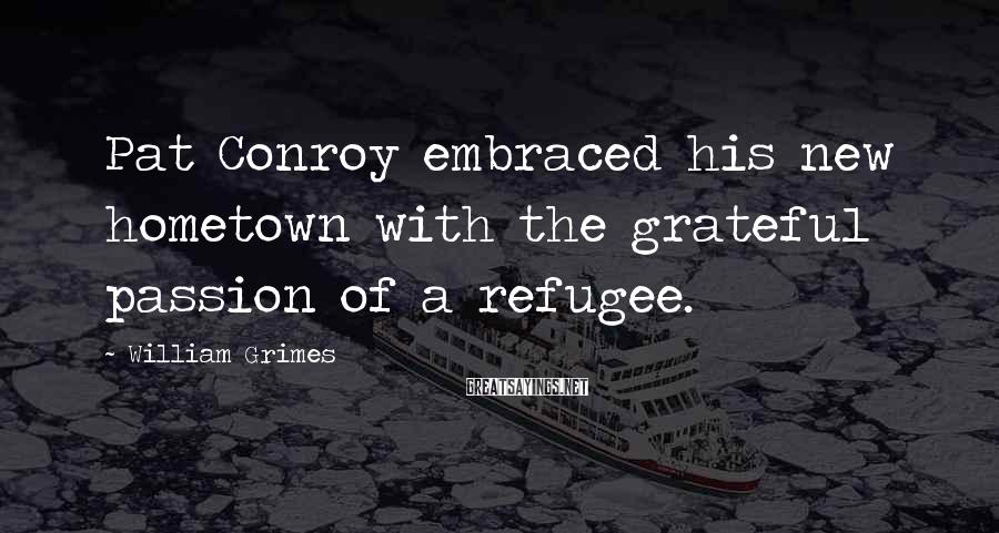 William Grimes Sayings: Pat Conroy embraced his new hometown with the grateful passion of a refugee.