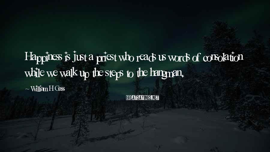 William H Gass Sayings: Happiness is just a priest who reads us words of consolation while we walk up