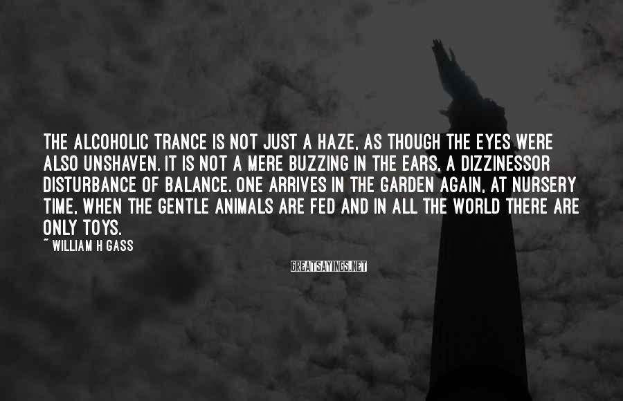 William H Gass Sayings: The alcoholic trance is not just a haze, as though the eyes were also unshaven.