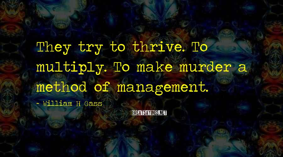William H Gass Sayings: They try to thrive. To multiply. To make murder a method of management.