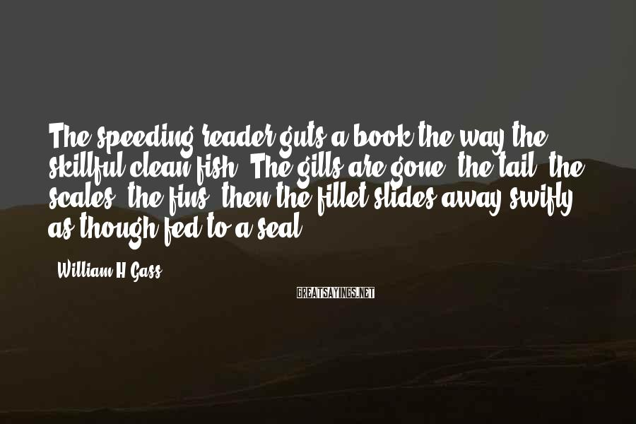 William H Gass Sayings: The speeding reader guts a book the way the skillful clean fish. The gills are