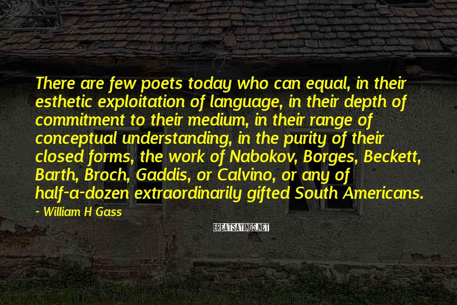 William H Gass Sayings: There are few poets today who can equal, in their esthetic exploitation of language, in