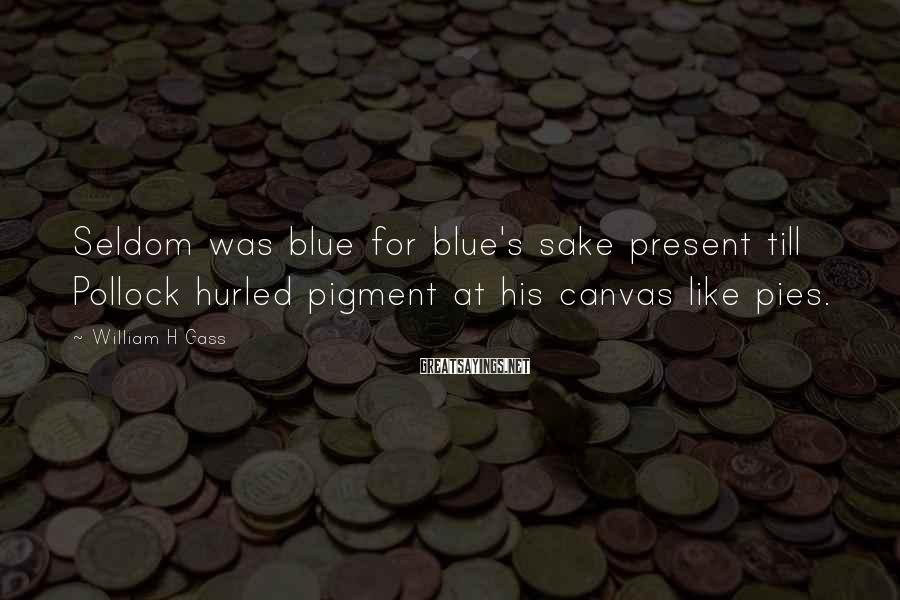 William H Gass Sayings: Seldom was blue for blue's sake present till Pollock hurled pigment at his canvas like