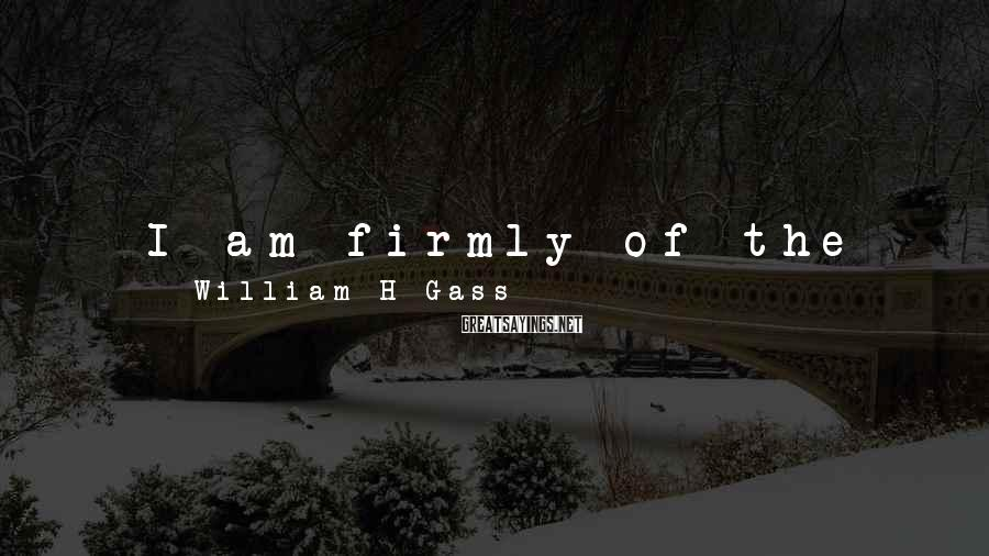 William H Gass Sayings: I am firmly of the opinion that people who can't speak have nothing to say.