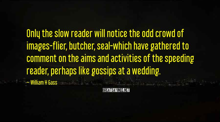 William H Gass Sayings: Only the slow reader will notice the odd crowd of images-flier, butcher, seal-which have gathered