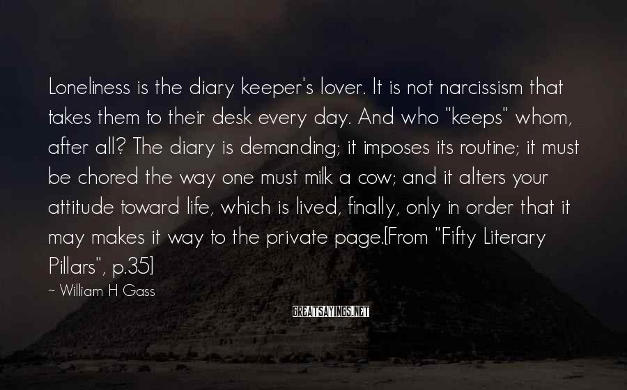 William H Gass Sayings: Loneliness is the diary keeper's lover. It is not narcissism that takes them to their
