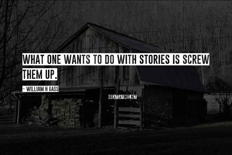 William H Gass Sayings: What one wants to do with stories is screw them up.
