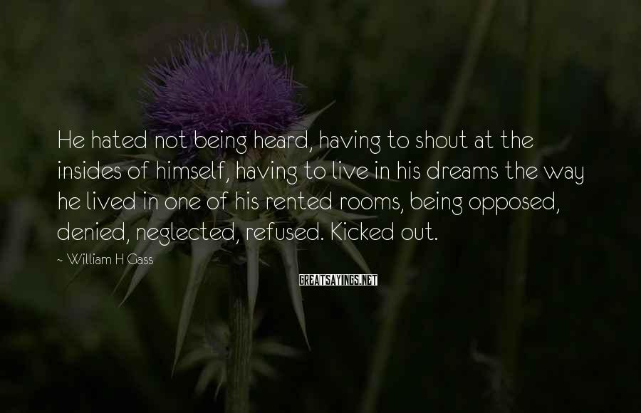 William H Gass Sayings: He hated not being heard, having to shout at the insides of himself, having to