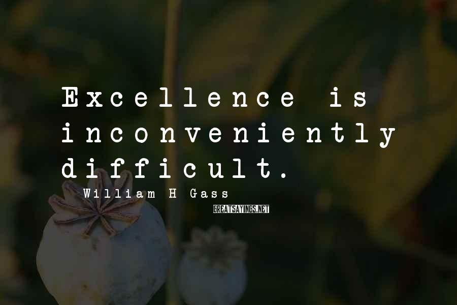 William H Gass Sayings: Excellence is inconveniently difficult.