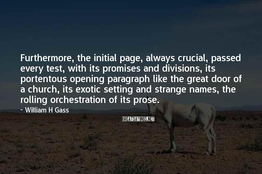 William H Gass Sayings: Furthermore, the initial page, always crucial, passed every test, with its promises and divisions, its